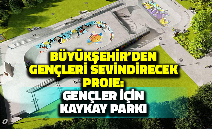 Büyükşehir'den Gençleri Sevindirecek Proje: Gençler için Kaykay Parkı