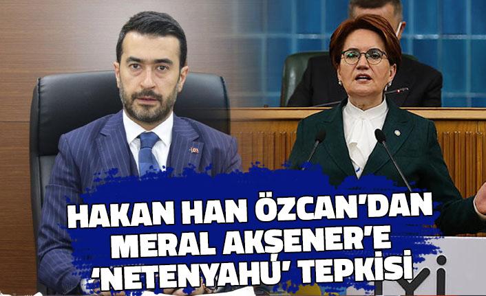 Hakan Han Özcan'dan Akşener'e 'Netenyahu' Tepkisi
