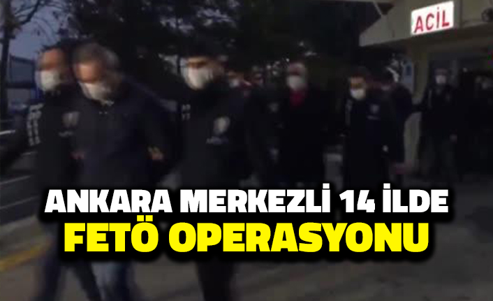 Ankara Merkezli 14 İlde FETÖ Operasyonu