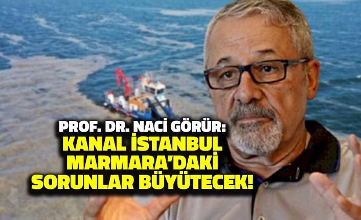 Naci Görür'den Kanal İstanbul Yorumu: Marmara'daki Sorunları Büyütecek!