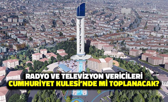 Radyo ve Televizyon Vericileri Cumhuriyet Kulesi'nde mi Toplanacak?