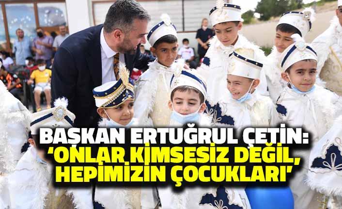 Başkan Ertuğrul Çetin: 'Onlar Kimsesiz Değil Hepimizin Çocukları'