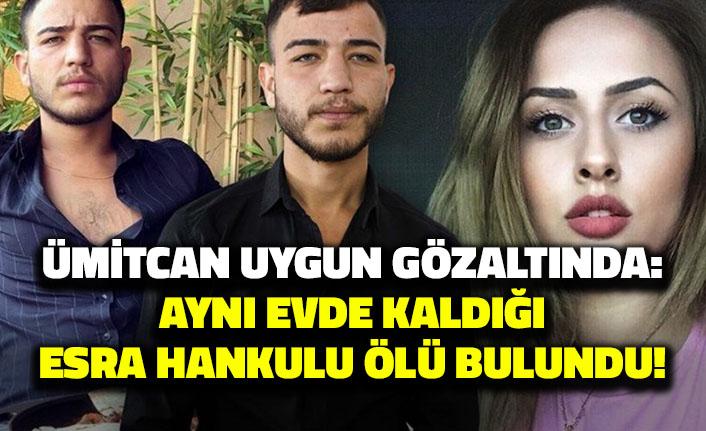 Ümitcan Uygun gözaltında: Aynı evde kaldığı Esra Hankulu Ölü Bulundu