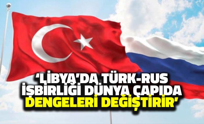 'Libya'da Türk-Rus İşbirliği Dünya Çapında Güç Dengelerini Değiştirir'