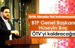 BTP Genel Başkanı Hüseyin Baş:Artık Almanlar Bizi Kıskanmayacak!