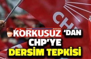 Korkusuz'da CHP'ye 'Dersim' Tepkisi:...