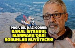 Naci Görür'den Kanal İstanbul Yorumu: Marmara'daki...