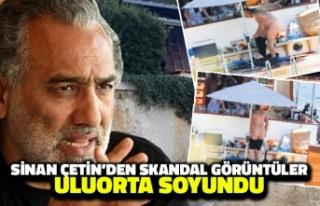 Sinan Çetin'den Skandal Görüntüler: Uluorta...