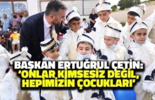 Başkan Ertuğrul Çetin: 'Onlar Kimsesiz Değil...