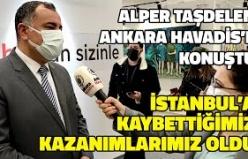 Alper Taşdelen'den Ankara Havadis'e Özel Açıklamalar: İstanbul'a Kaybettiğimiz Kazanımlarımız Oldu